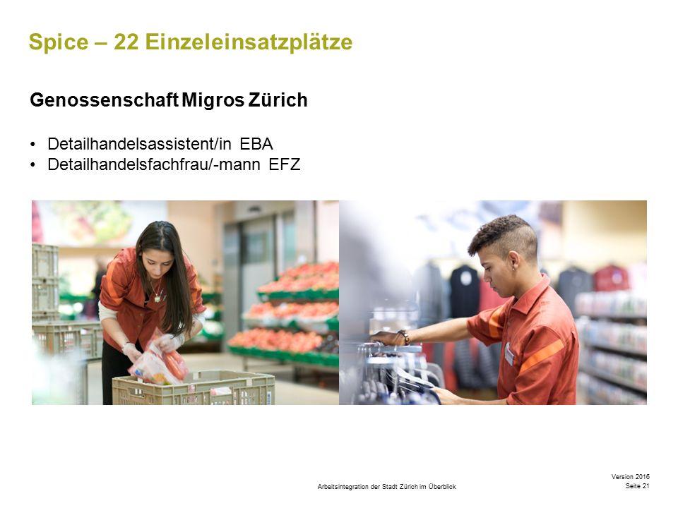 Arbeitsintegration der Stadt Zürich im Überblick Version 2016 Seite 21 Spice – 22 Einzeleinsatzplätze Genossenschaft Migros Zürich Detailhandelsassistent/in EBA Detailhandelsfachfrau/-mann EFZ
