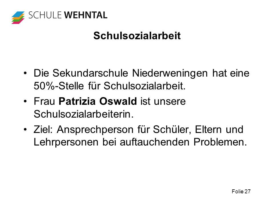 Folie 27 Schulsozialarbeit Die Sekundarschule Niederweningen hat eine 50%-Stelle für Schulsozialarbeit. Frau Patrizia Oswald ist unsere Schulsozialarb