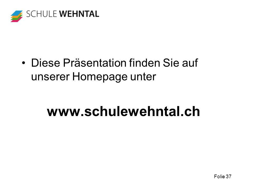 Folie 37 Diese Präsentation finden Sie auf unserer Homepage unter www.schulewehntal.ch