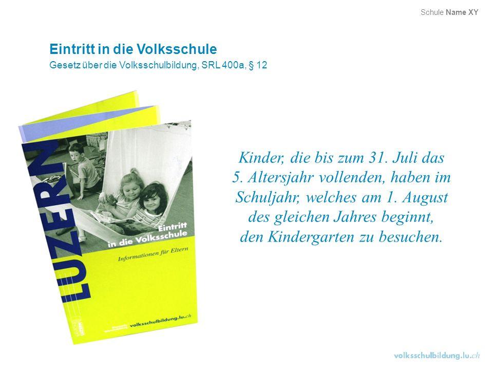 Eintritt in die Volksschule Gesetz über die Volksschulbildung, SRL 400a, § 12 Kinder, die bis zum 31. Juli das 5. Altersjahr vollenden, haben im Schul