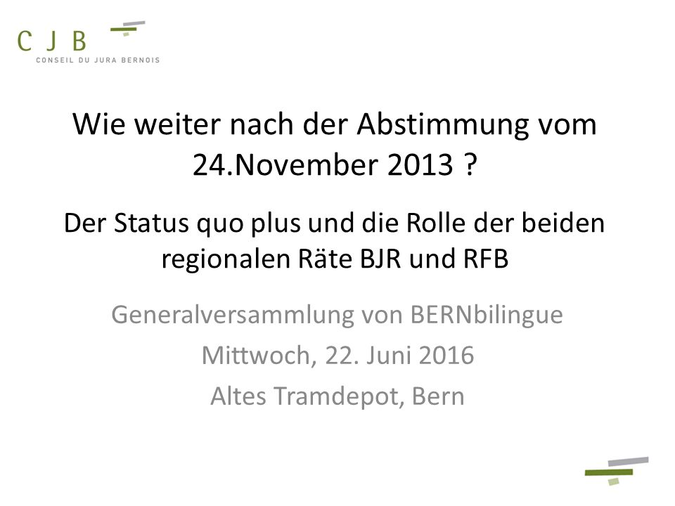 Wie weiter nach der Abstimmung vom 24.November 2013 ? Der Status quo plus und die Rolle der beiden regionalen Räte BJR und RFB Generalversammlung von