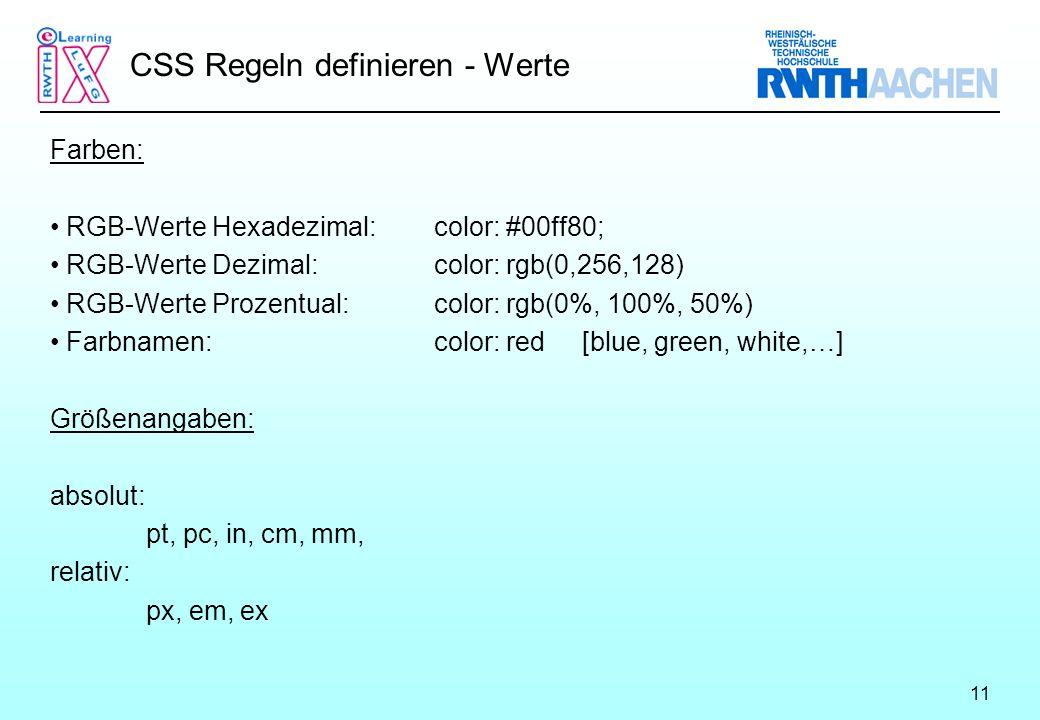 11 CSS Regeln definieren - Werte Farben: RGB-Werte Hexadezimal: color: #00ff80; RGB-Werte Dezimal:color: rgb(0,256,128) RGB-Werte Prozentual:color: rgb(0%, 100%, 50%) Farbnamen:color: red [blue, green, white,…] Größenangaben: absolut: pt, pc, in, cm, mm, relativ: px, em, ex