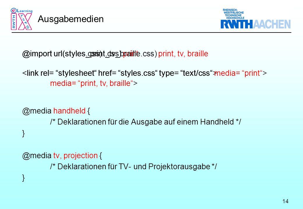 14 Ausgabemedien @media handheld { /* Deklarationen für die Ausgabe auf einem Handheld */ } @media tv, projection { /* Deklarationen für TV- und Projektorausgabe */ } @import url(styles.css) @import url(styles_print.css) print @import url(styles_print_tv_braille.css) print, tv, braille <link rel= stylesheet href= styles.css type= text/css media= print, tv, braille >