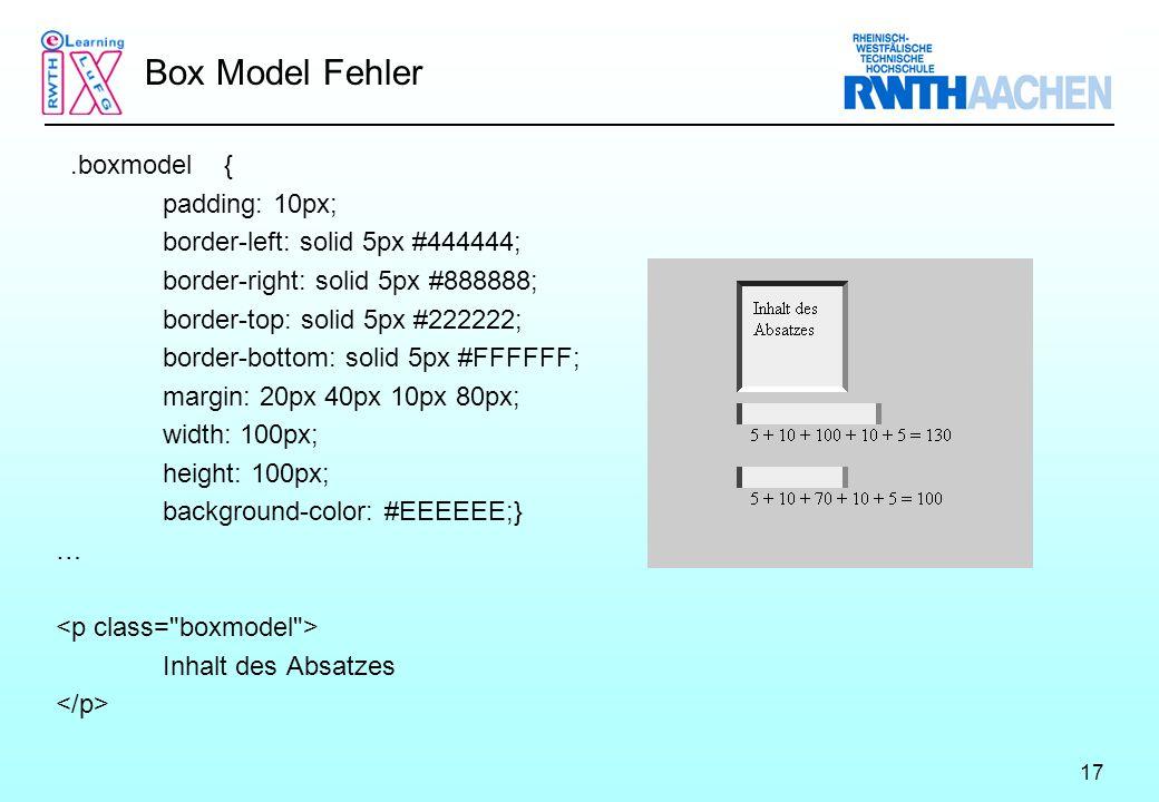 17 Box Model Fehler.boxmodel { padding: 10px; border-left: solid 5px #444444; border-right: solid 5px #888888; border-top: solid 5px #222222; border-bottom: solid 5px #FFFFFF; margin: 20px 40px 10px 80px; width: 100px; height: 100px; background-color: #EEEEEE;} … Inhalt des Absatzes