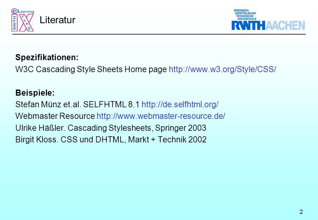 2 Literatur Spezifikationen: W3C Cascading Style Sheets Home page http://www.w3.org/Style/CSS/ Beispiele: Stefan Münz et.al.