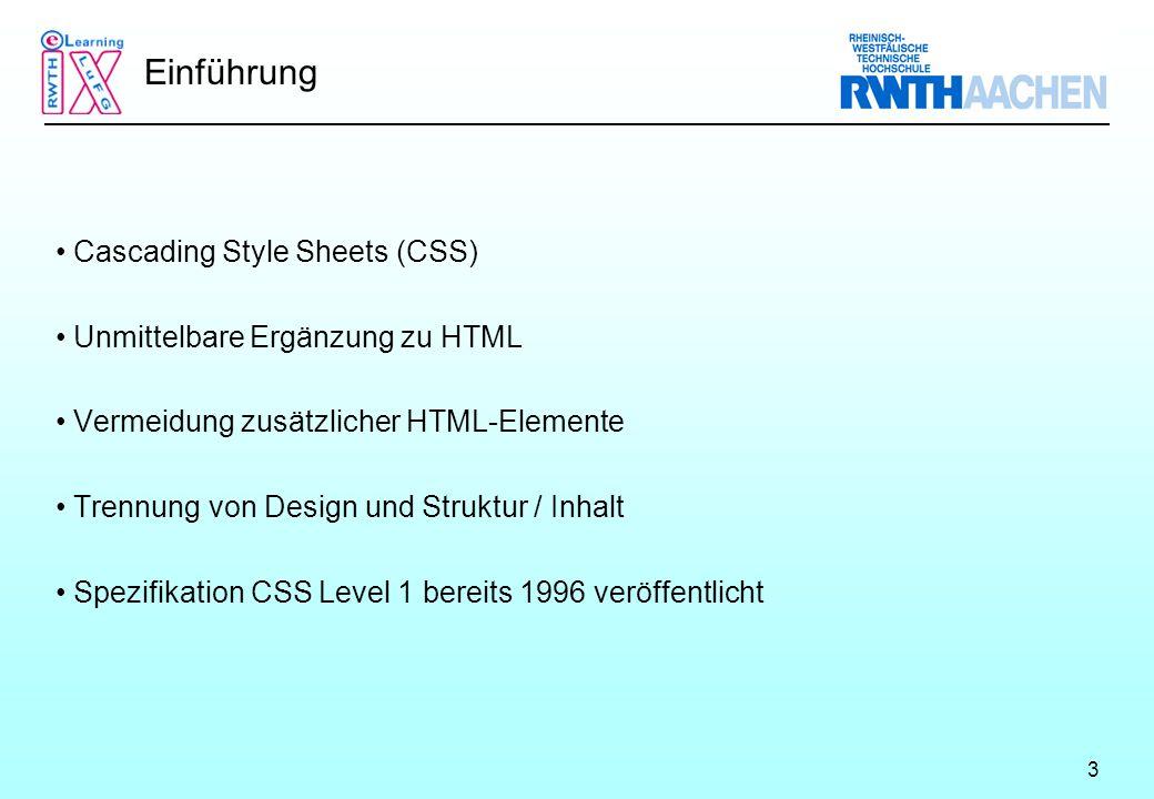 3 Einführung Cascading Style Sheets (CSS) Unmittelbare Ergänzung zu HTML Vermeidung zusätzlicher HTML-Elemente Trennung von Design und Struktur / Inhalt Spezifikation CSS Level 1 bereits 1996 veröffentlicht