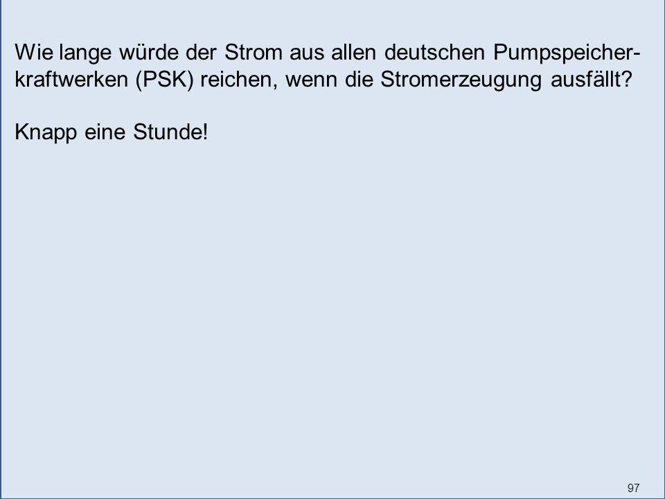 97 Wie lange würde der Strom aus allen deutschen Pumpspeicher- kraftwerken (PSK) reichen, wenn die Stromerzeugung ausfällt.