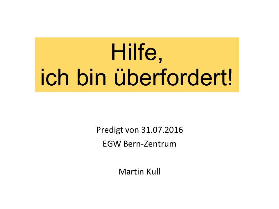 Hilfe, ich bin überfordert! Predigt von 31.07.2016 EGW Bern-Zentrum Martin Kull