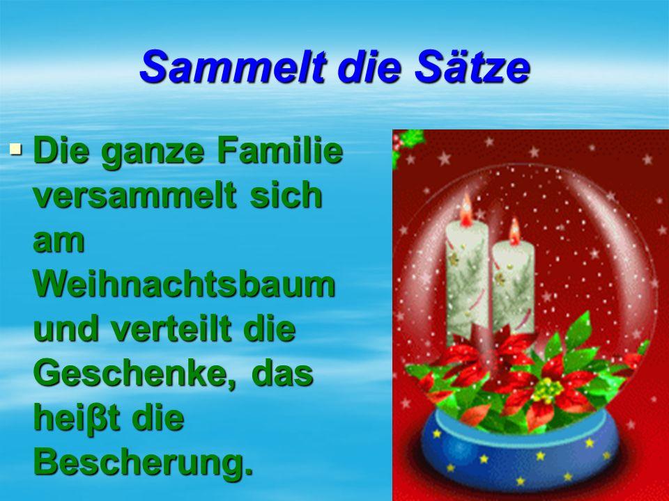 Sammelt die Sätze  Die ganze Familie versammelt sich am Weihnachtsbaum und verteilt die Geschenke, das heiβt die Bescherung.