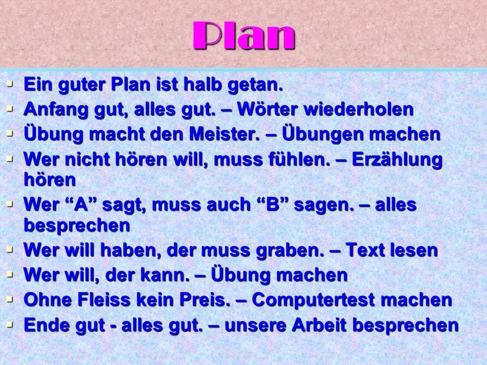 Plan  Ein guter Plan ist halb getan.  Anfang gut, alles gut. – Wörter wiederholen  Übung macht den Meister. – Übungen machen  Wer nicht hören will
