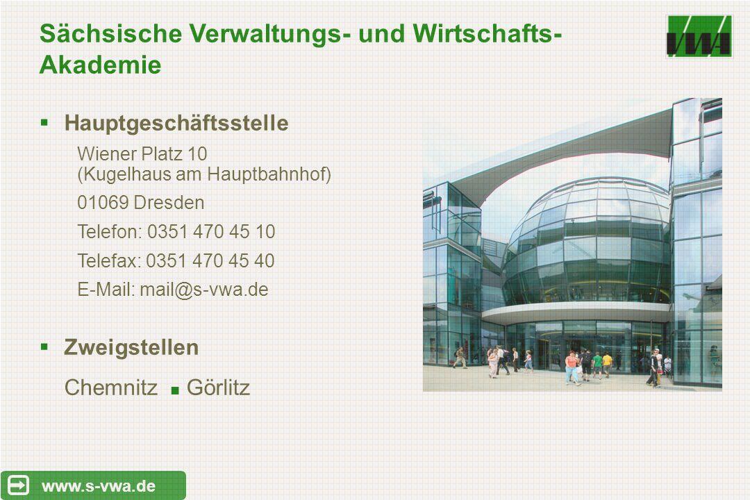 Sächsische Verwaltungs- und Wirtschafts- Akademie www.s-vwa.de  Hauptgeschäftsstelle Wiener Platz 10 (Kugelhaus am Hauptbahnhof) 01069 Dresden Telefon: 0351 470 45 10 Telefax: 0351 470 45 40 E-Mail: mail@s-vwa.de  Zweigstellen Chemnitz Görlitz