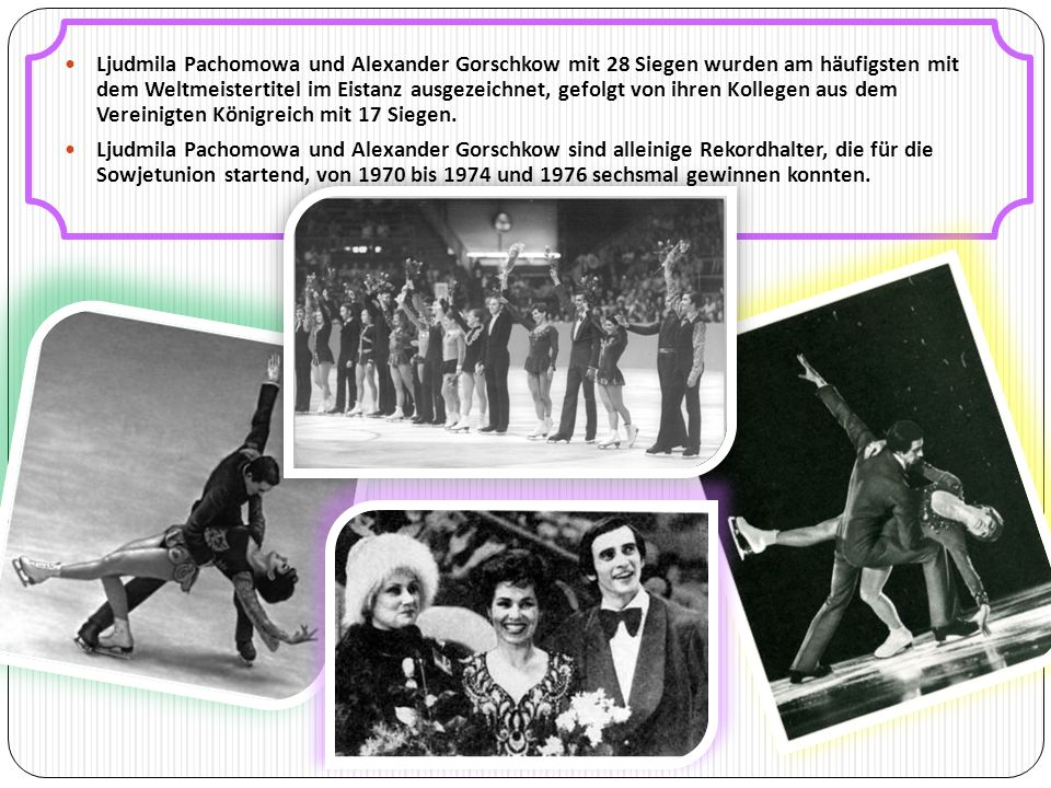 Ljudmila Pachomowa und Alexander Gorschkow mit 28 Siegen wurden am häufigsten mit dem Weltmeistertitel im Eistanz ausgezeichnet, gefolgt von ihren Kollegen aus dem Vereinigten Königreich mit 17 Siegen.