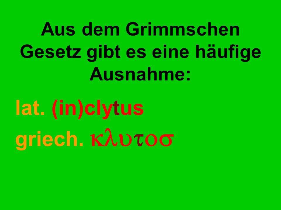 Aus dem Grimmschen Gesetz gibt es eine häufige Ausnahme: lat. (in)clytus griech. 