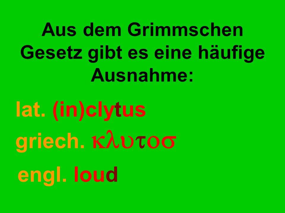 Aus dem Grimmschen Gesetz gibt es eine häufige Ausnahme: lat. (in)clytus griech.  engl. loud