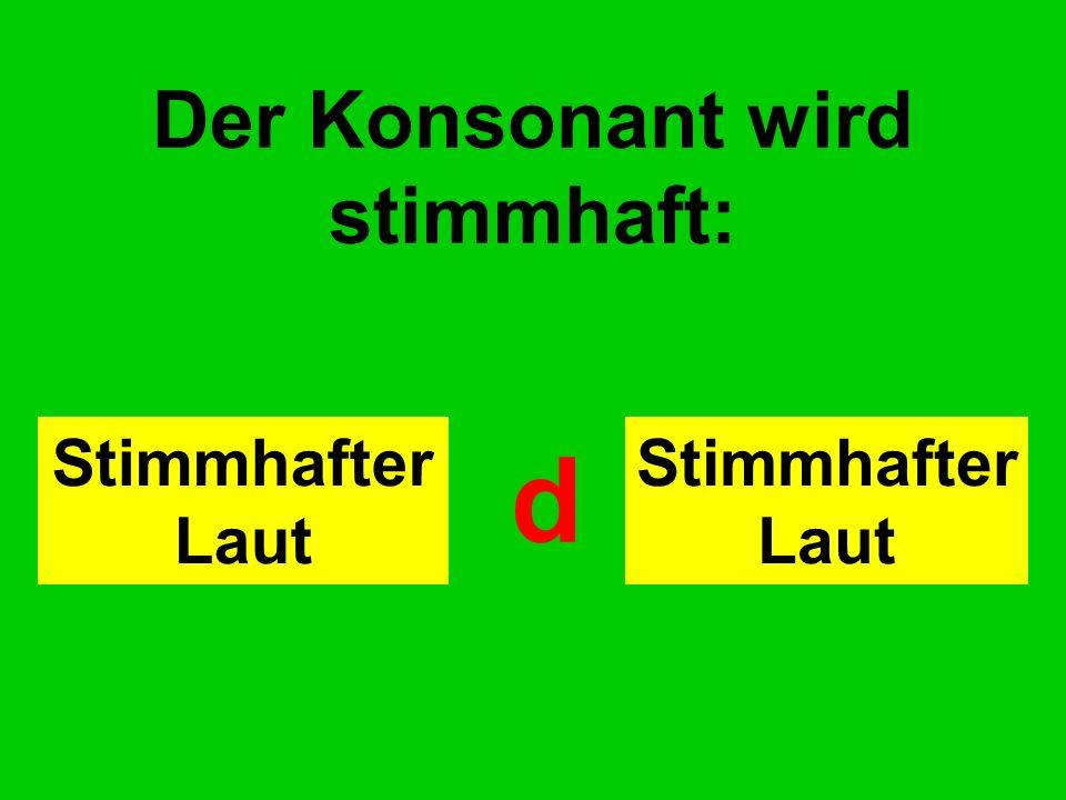 Der Konsonant wird stimmhaft: Stimmhafter Laut d