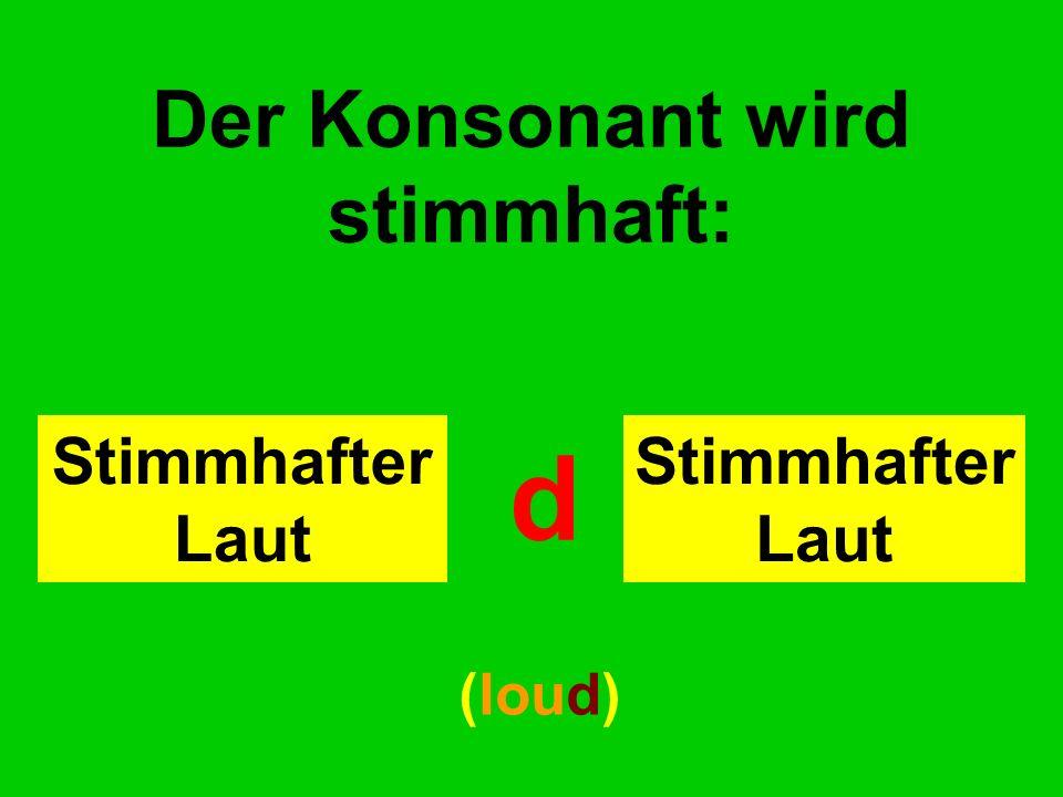 Der Konsonant wird stimmhaft: Stimmhafter Laut d (loud)