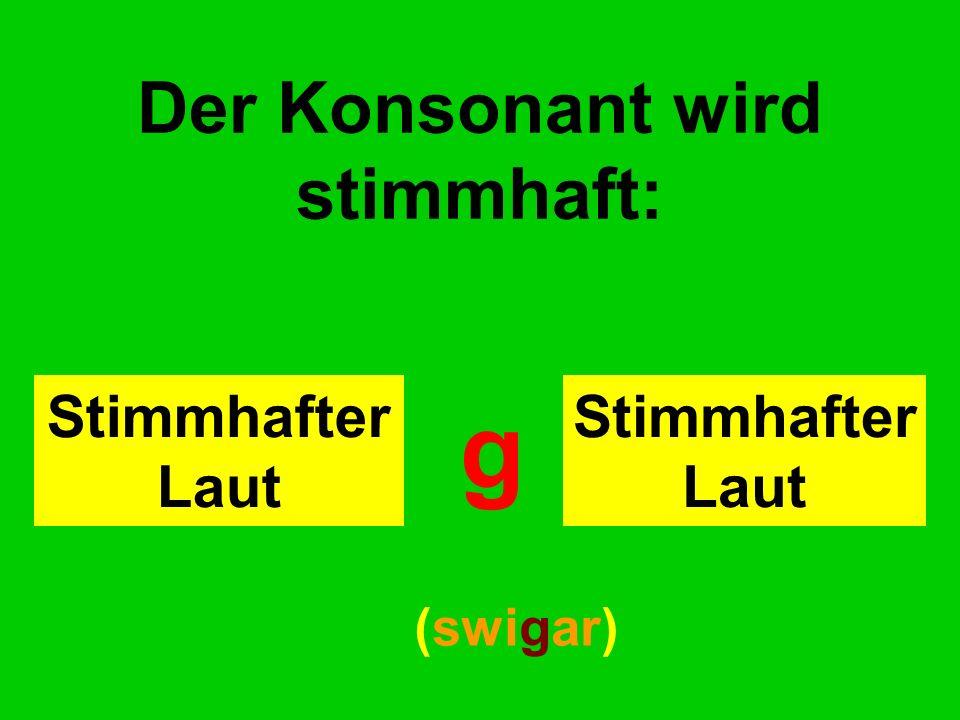 Der Konsonant wird stimmhaft: Stimmhafter Laut g (swigar)