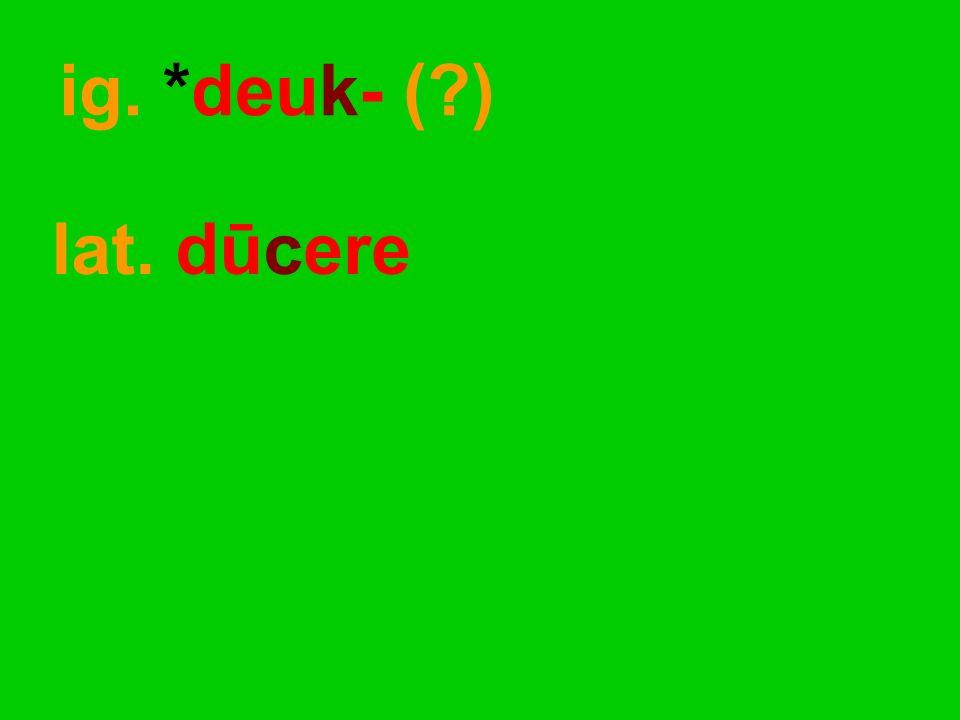 lat. dūcere ig. *deuk- ( )