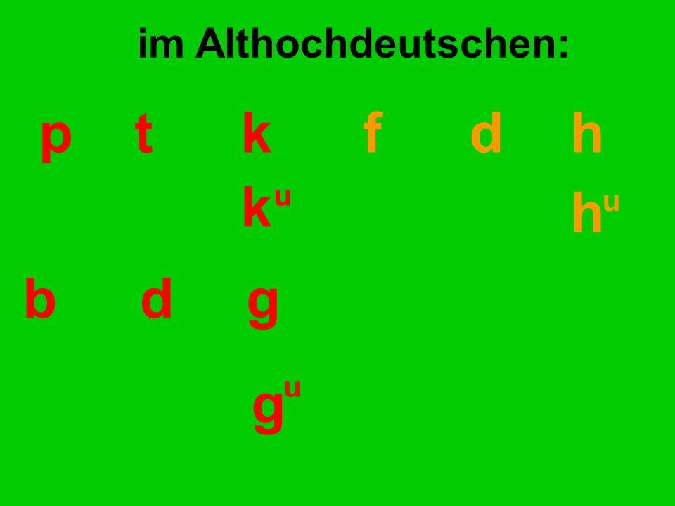 pt kf d h k h u u im Althochdeutschen: bdg g u