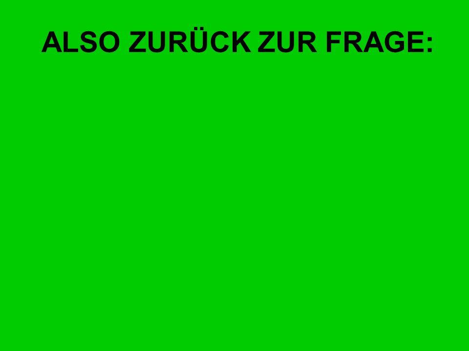 ALSO ZURÜCK ZUR FRAGE: