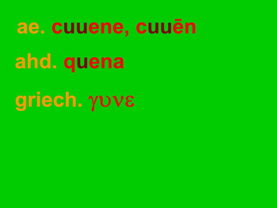ae. cuuene, cuuēn ahd. quena griech. 