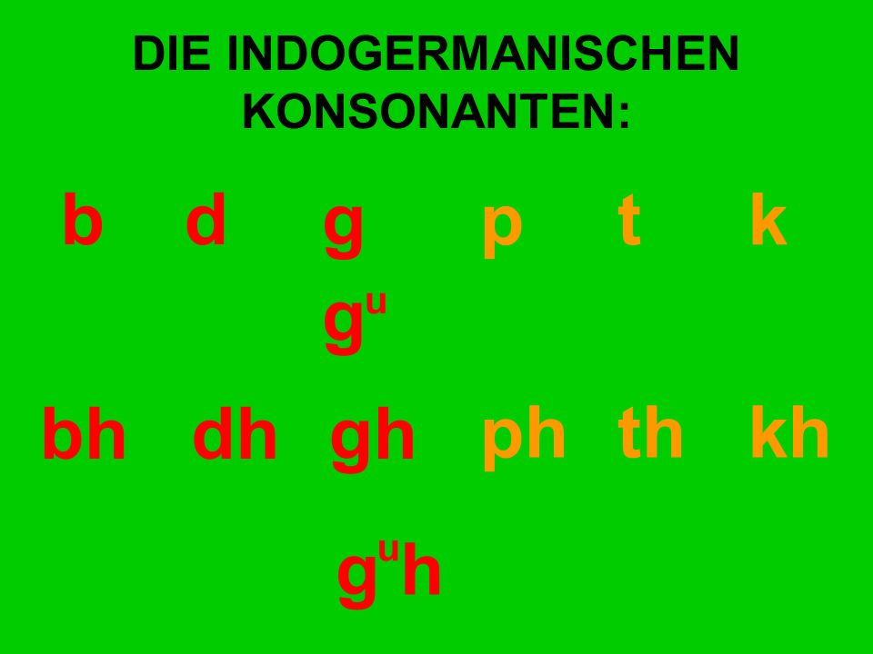 DIE INDOGERMANISCHEN KONSONANTEN: bd gp t k bhdhgh ph th kh g h g u u