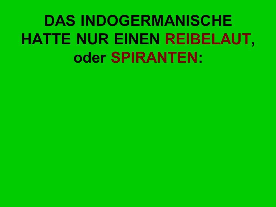 DAS INDOGERMANISCHE HATTE NUR EINEN REIBELAUT, oder SPIRANTEN: