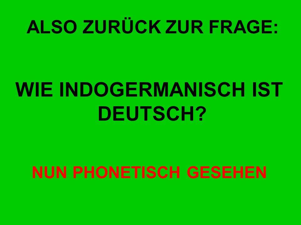 ALSO ZURÜCK ZUR FRAGE: WIE INDOGERMANISCH IST DEUTSCH? NUN PHONETISCH GESEHEN