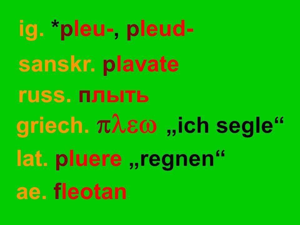 "russ. плыть lat. pluere ""regnen"" ae. fleotan ig. *pleu-, pleud- griech.  ""ich segle"" sanskr. plavate"