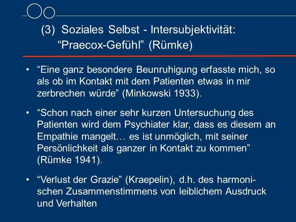 (3) Soziales Selbst - Intersubjektivität: Praecox-Gefühl (Rümke) Eine ganz besondere Beunruhigung erfasste mich, so als ob im Kontakt mit dem Patienten etwas in mir zerbrechen würde (Minkowski 1933).