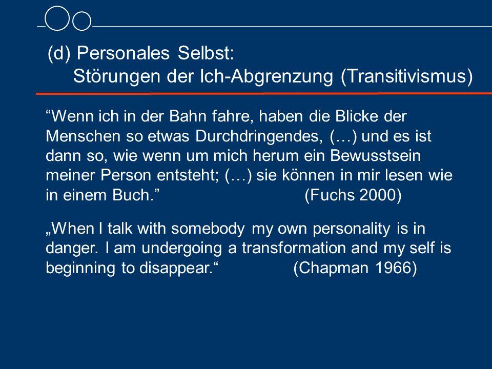 """(d) Personales Selbst: Störungen der Ich-Abgrenzung (Transitivismus) Wenn ich in der Bahn fahre, haben die Blicke der Menschen so etwas Durchdringendes, (…) und es ist dann so, wie wenn um mich herum ein Bewusstsein meiner Person entsteht; (…) sie können in mir lesen wie in einem Buch. (Fuchs 2000) """"When I talk with somebody my own personality is in danger."""