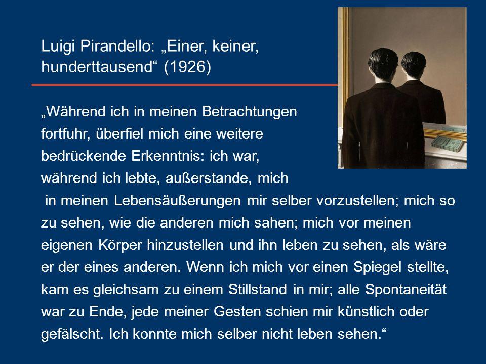"""Luigi Pirandello: """"Einer, keiner, hunderttausend (1926) """"Während ich in meinen Betrachtungen fortfuhr, überfiel mich eine weitere bedrückende Erkenntnis: ich war, während ich lebte, außerstande, mich in meinen Lebensäußerungen mir selber vorzustellen; mich so zu sehen, wie die anderen mich sahen; mich vor meinen eigenen Körper hinzustellen und ihn leben zu sehen, als wäre er der eines anderen."""