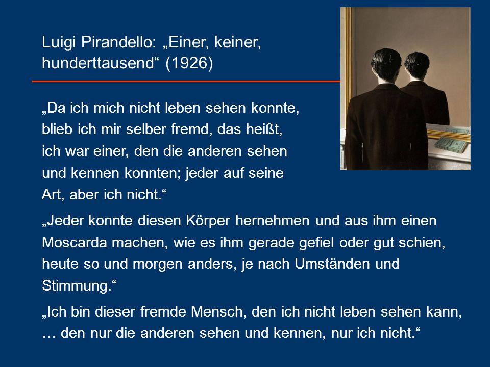 """Luigi Pirandello: """"Einer, keiner, hunderttausend (1926) """"Da ich mich nicht leben sehen konnte, blieb ich mir selber fremd, das heißt, ich war einer, den die anderen sehen und kennen konnten; jeder auf seine Art, aber ich nicht. """"Jeder konnte diesen Körper hernehmen und aus ihm einen Moscarda machen, wie es ihm gerade gefiel oder gut schien, heute so und morgen anders, je nach Umständen und Stimmung. """"Ich bin dieser fremde Mensch, den ich nicht leben sehen kann, … den nur die anderen sehen und kennen, nur ich nicht."""