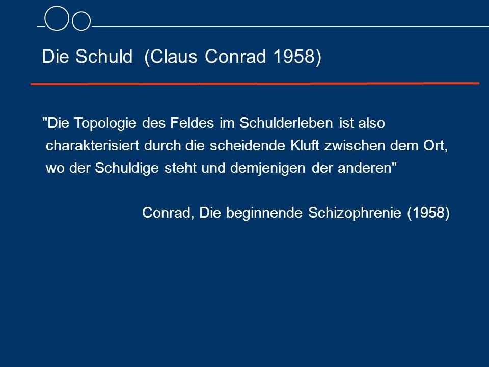 Die Schuld (Claus Conrad 1958) Die Topologie des Feldes im Schulderleben ist also charakterisiert durch die scheidende Kluft zwischen dem Ort, wo der Schuldige steht und demjenigen der anderen Conrad, Die beginnende Schizophrenie (1958)