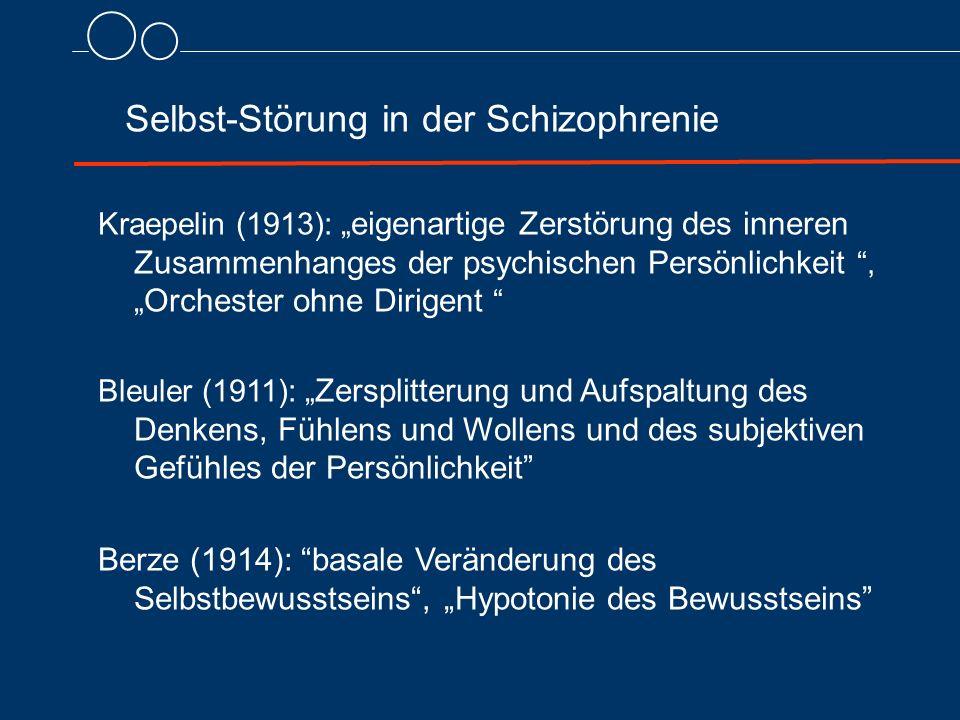"""Selbst-Störung in der Schizophrenie Kraepelin (1913): """" eigenartige Zerstörung des inneren Zusammenhanges der psychischen Persönlichkeit , """" Orchester ohne Dirigent Bleuler (1911): """" Zersplitterung und Aufspaltung des Denkens, Fühlens und Wollens und des subjektiven Gefühles der Persönlichkeit Berze (1914): basale Veränderung des Selbstbewusstseins , """"Hypotonie des Bewusstseins"""