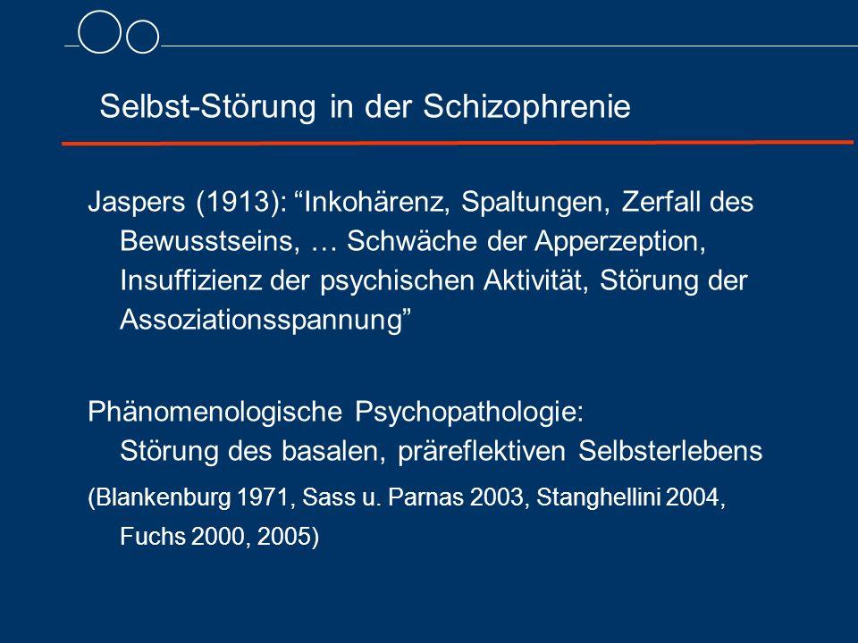 Selbst-Störung in der Schizophrenie Jaspers (1913): Inkohärenz, Spaltungen, Zerfall des Bewusstseins, … Schwäche der Apperzeption, Insuffizienz der psychischen Aktivität, Störung der Assoziationsspannung Phänomenologische Psychopathologie: Störung des basalen, präreflektiven Selbsterlebens (Blankenburg 1971, Sass u.