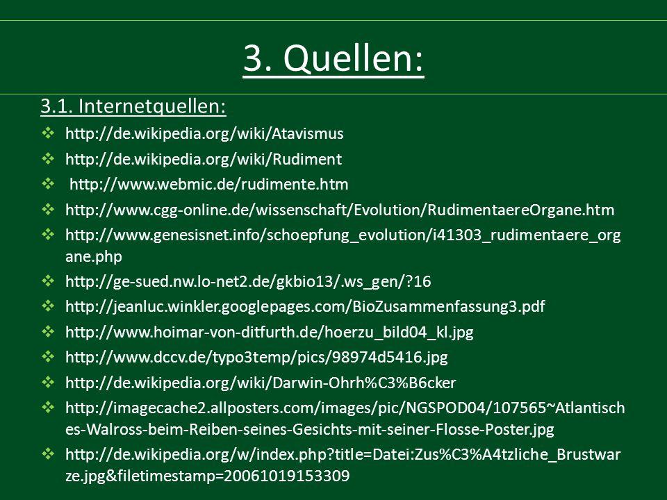3. Quellen: 3.1. Internetquellen:  http://de.wikipedia.org/wiki/Atavismus  http://de.wikipedia.org/wiki/Rudiment  http://www.webmic.de/rudimente.ht