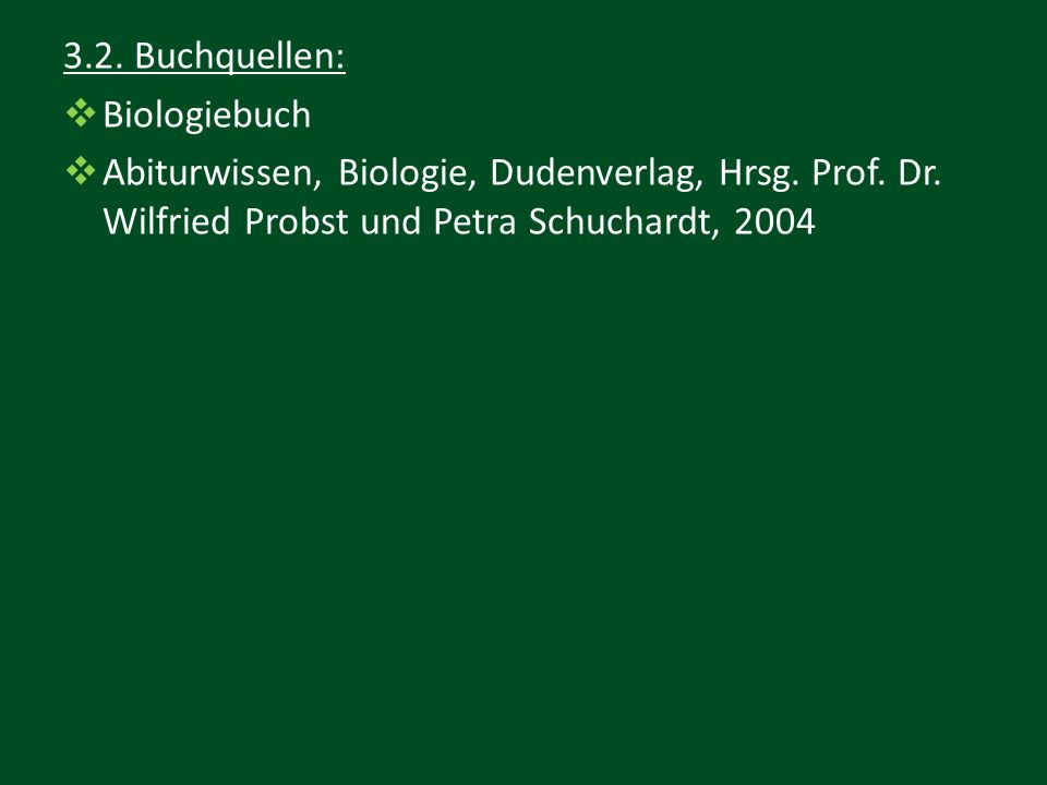 3.2. Buchquellen:  Biologiebuch  Abiturwissen, Biologie, Dudenverlag, Hrsg. Prof. Dr. Wilfried Probst und Petra Schuchardt, 2004