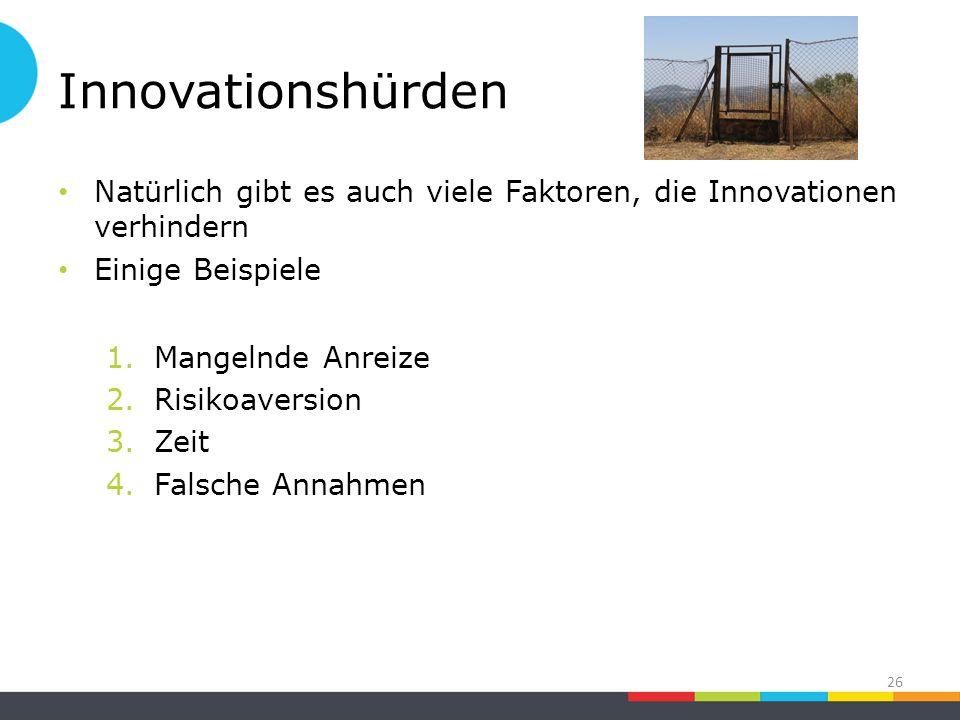 Innovationshürden Natürlich gibt es auch viele Faktoren, die Innovationen verhindern Einige Beispiele 1.Mangelnde Anreize 2.Risikoaversion 3.Zeit 4.Falsche Annahmen 26