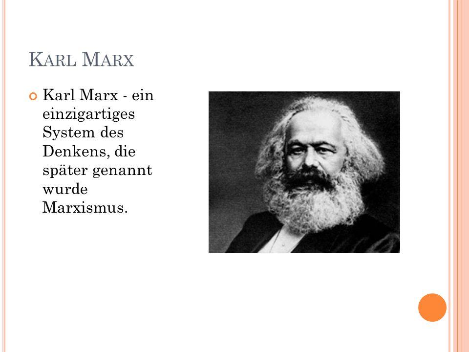 K ARL M ARX Karl Marx - ein einzigartiges System des Denkens, die später genannt wurde Marxismus.
