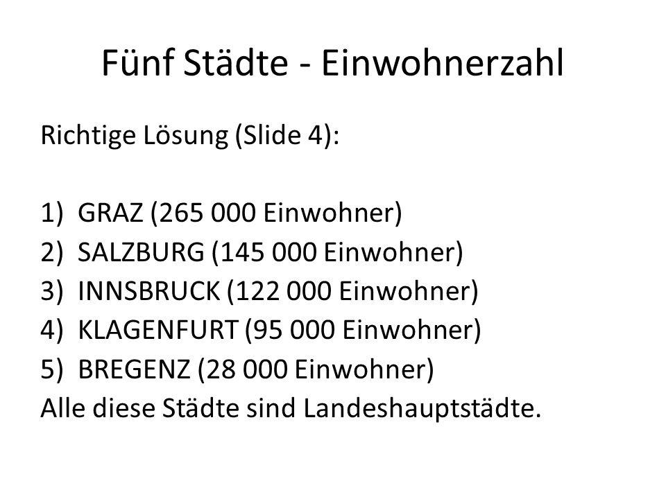 Fünf Städte - Einwohnerzahl Richtige Lösung (Slide 4): 1)GRAZ (265 000 Einwohner) 2)SALZBURG (145 000 Einwohner) 3)INNSBRUCK (122 000 Einwohner) 4)KLAGENFURT (95 000 Einwohner) 5)BREGENZ (28 000 Einwohner) Alle diese Städte sind Landeshauptstädte.