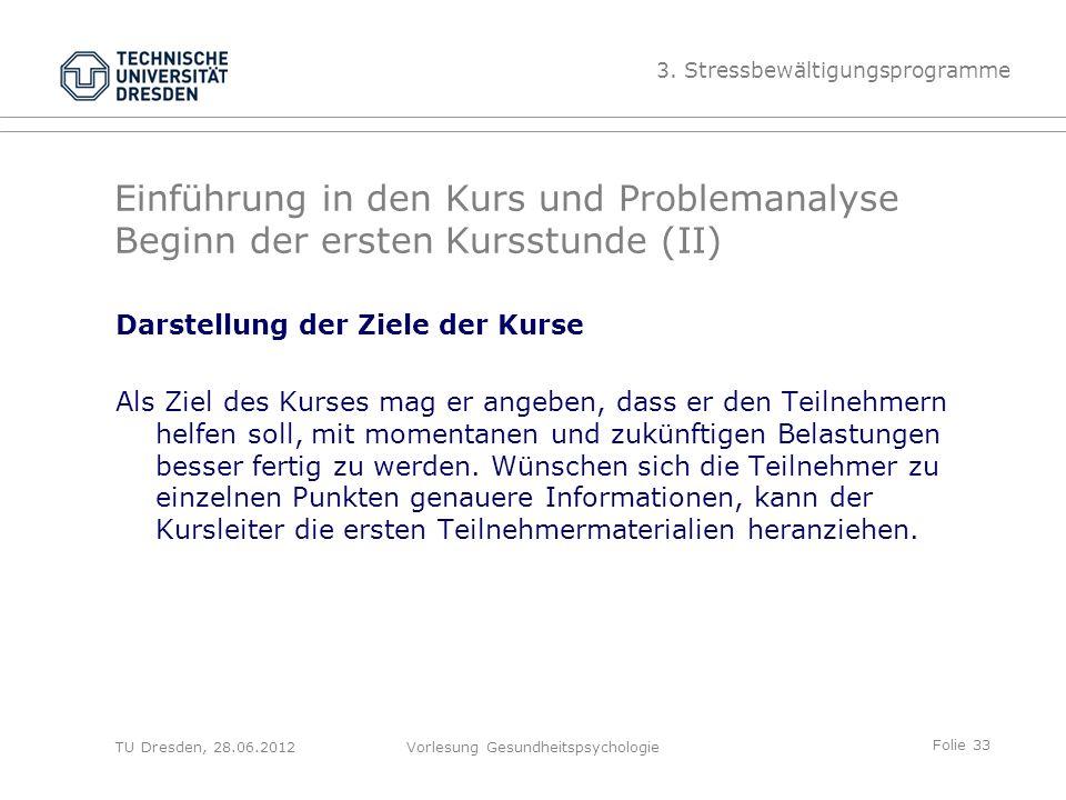Folie 33 TU Dresden, 28.06.2012Vorlesung Gesundheitspsychologie Einführung in den Kurs und Problemanalyse Beginn der ersten Kursstunde (II) Darstellung der Ziele der Kurse Als Ziel des Kurses mag er angeben, dass er den Teilnehmern helfen soll, mit momentanen und zukünftigen Belastungen besser fertig zu werden.
