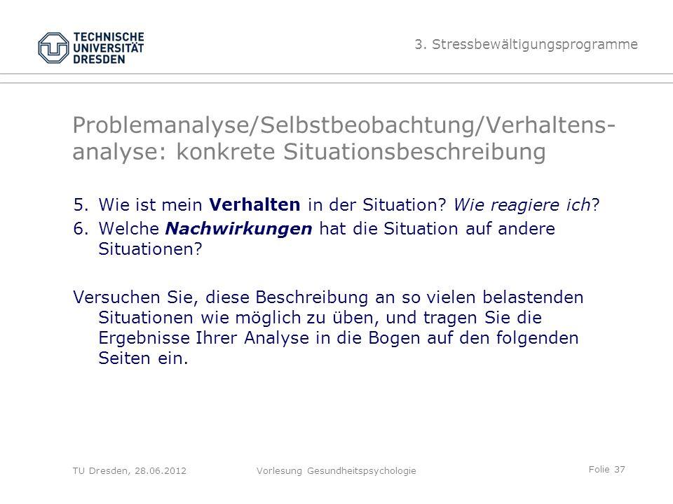 Folie 37 TU Dresden, 28.06.2012Vorlesung Gesundheitspsychologie Problemanalyse/Selbstbeobachtung/Verhaltens- analyse: konkrete Situationsbeschreibung 5.Wie ist mein Verhalten in der Situation.