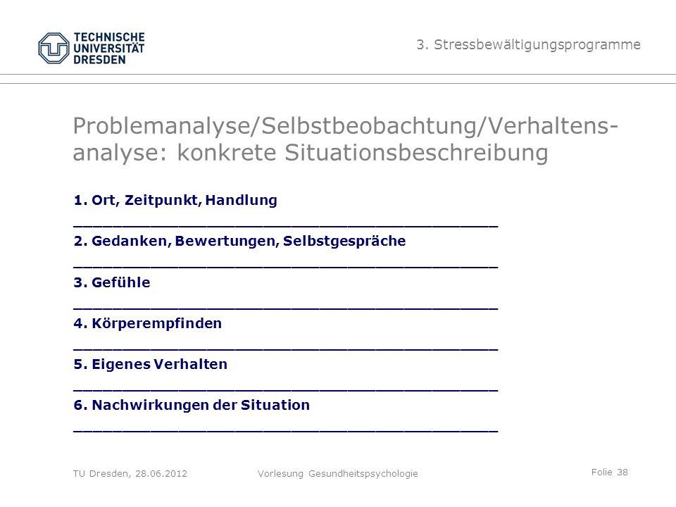 Folie 38 TU Dresden, 28.06.2012Vorlesung Gesundheitspsychologie Problemanalyse/Selbstbeobachtung/Verhaltens- analyse: konkrete Situationsbeschreibung 1.