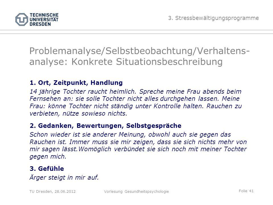Folie 41 TU Dresden, 28.06.2012Vorlesung Gesundheitspsychologie Problemanalyse/Selbstbeobachtung/Verhaltens- analyse: Konkrete Situationsbeschreibung 1.