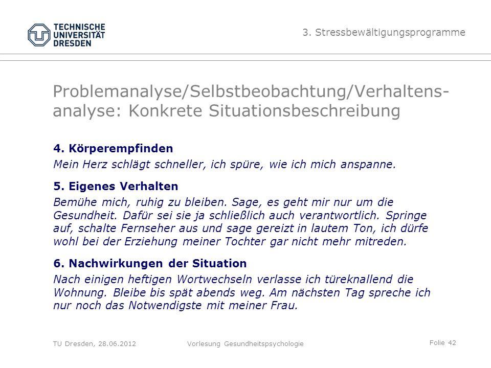 Folie 42 TU Dresden, 28.06.2012Vorlesung Gesundheitspsychologie Problemanalyse/Selbstbeobachtung/Verhaltens- analyse: Konkrete Situationsbeschreibung 4.