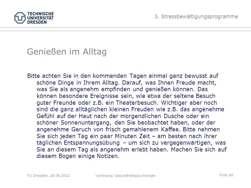 Folie 66 TU Dresden, 28.06.2012Vorlesung Gesundheitspsychologie Genießen im Alltag Bitte achten Sie in den kommenden Tagen einmal ganz bewusst auf schöne Dinge in Ihrem Alltag.
