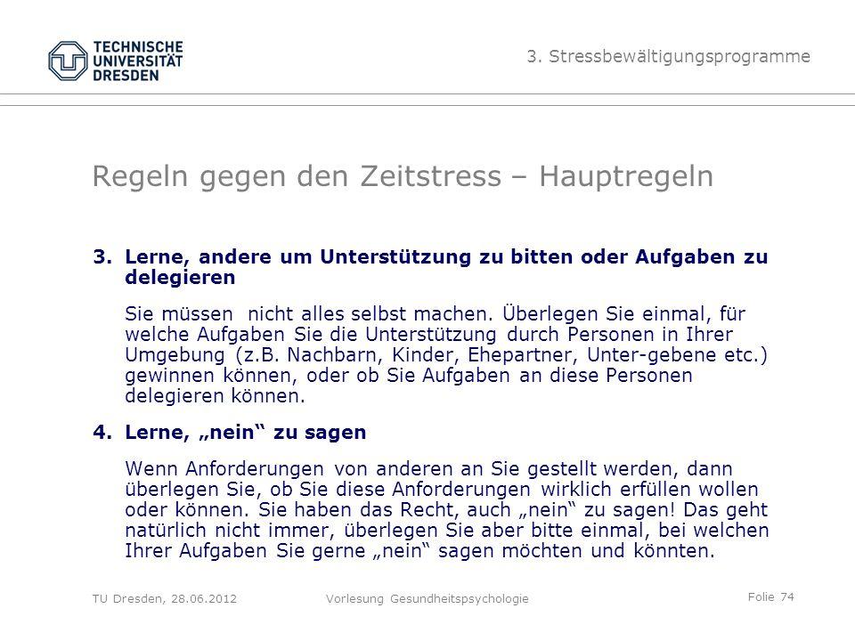 Folie 74 TU Dresden, 28.06.2012Vorlesung Gesundheitspsychologie Regeln gegen den Zeitstress – Hauptregeln 3.Lerne, andere um Unterstützung zu bitten oder Aufgaben zu delegieren Sie müssen nicht alles selbst machen.