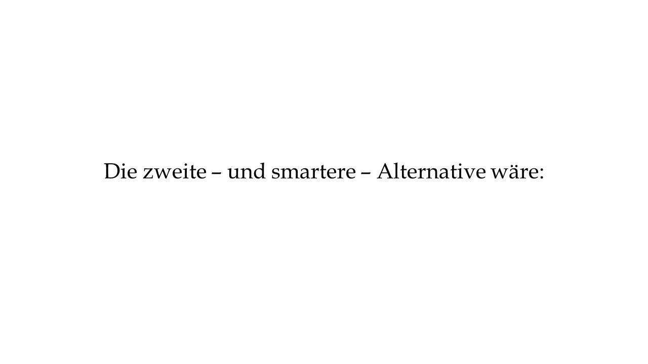Die zweite – und smartere – Alternative wäre: