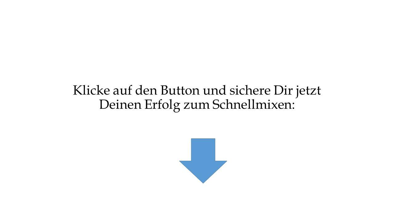 Klicke auf den Button und sichere Dir jetzt Deinen Erfolg zum Schnellmixen: